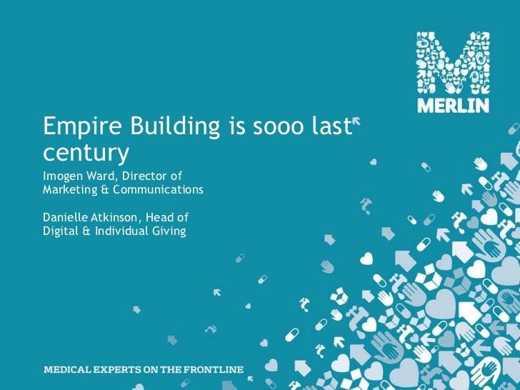 Empire Building is sooo lastcenturyImogen Ward, Director ofMarketing & CommunicationsDanielle Atkinson, Head ofDigital & I...