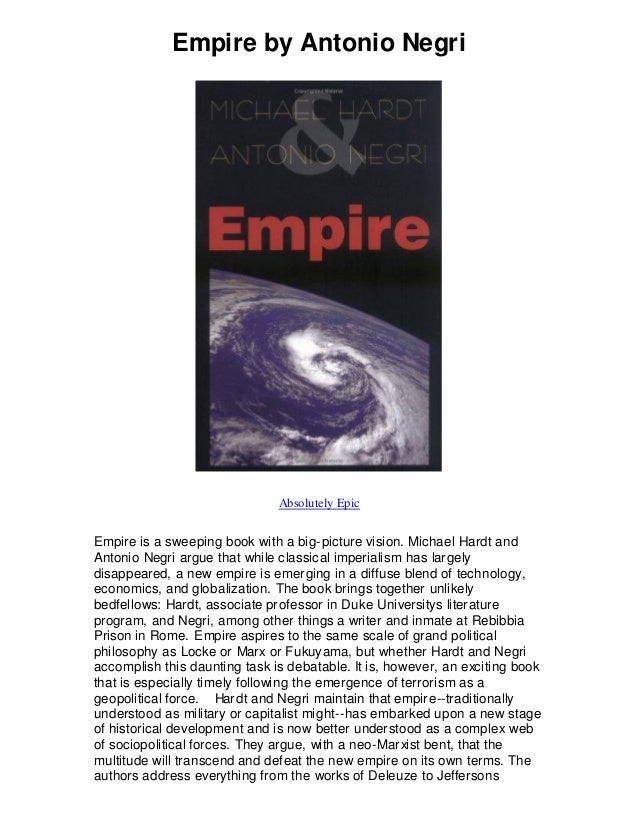 Empire by Antonio Negri Absolutely Epic Empire is a sweeping book with a big-picture vision. Michael Hardt and Antonio Neg...