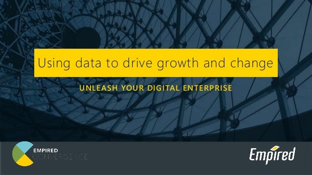 UNLEASH YOUR DIGITAL ENTERPRISE Using data to drive growth and change