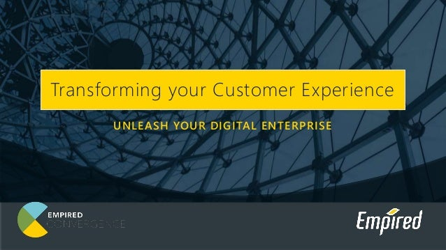 UNLEASH YOUR DIGITAL ENTERPRISE Transforming your Customer Experience