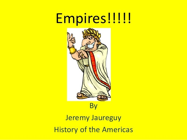 Empires!!!!! By Jeremy Jaureguy History of the Americas