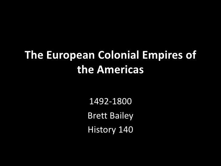 The European Colonial Empires of          the Americas             1492-1800            Brett Bailey            History 140