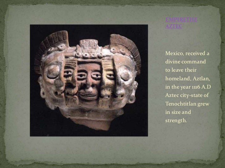 EMPIRETHE AZTEC <br />Mexico, received a divine command to leave their homeland, Aztlan, in the year 1116 A.D Aztec city-s...