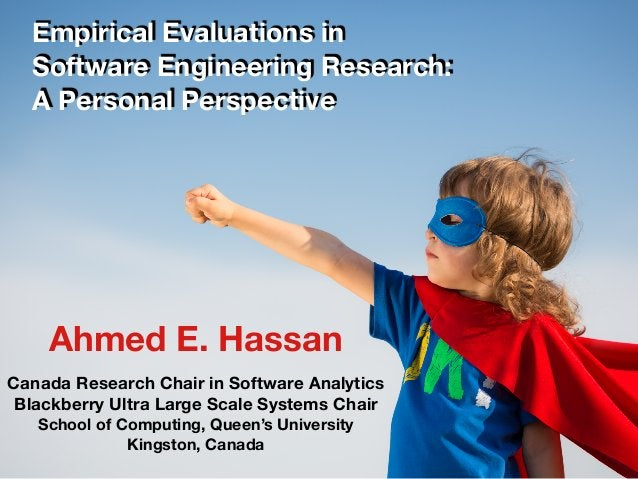 1 Empirical Evaluations in Software Engineering Research: A Personal Perspective Ahmed E. Hassan Canada Research Chair in ...