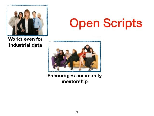Open Scripts 67 Encourages community mentorship Works even for industrial data