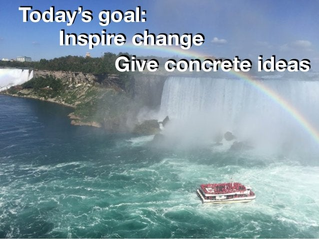 2 Today's goal: Give concrete ideas Inspire change