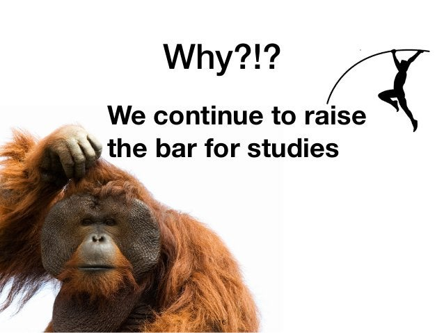 Why?!? 16 We continue to raise the bar for studies