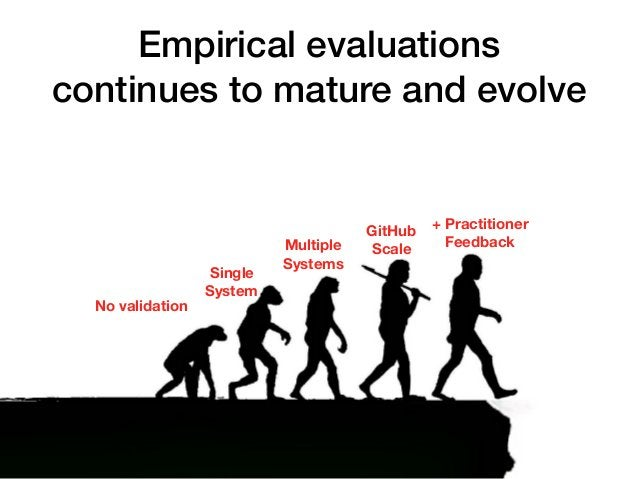 Empirical evaluations continues to mature and evolve 17 No validation Single System Multiple Systems GitHub Scale + Practi...