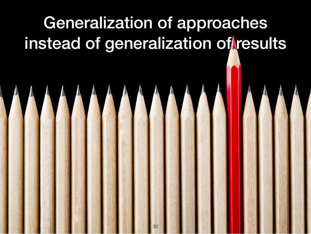 Generalization of approaches instead of generalization of results 30
