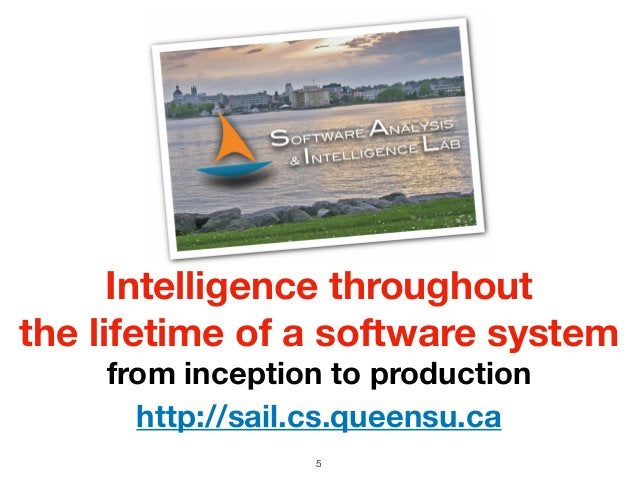 5 Intelligence throughout the lifetime of a software system from inception to production http://sail.cs.queensu.ca