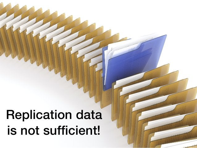 45 Replication data is not sufficient!