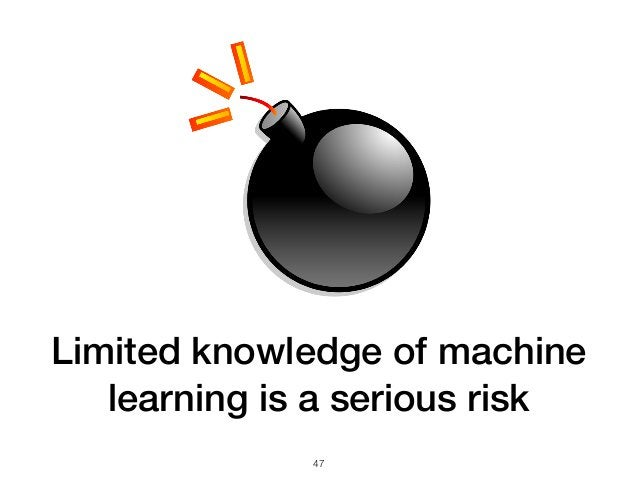 Limited knowledge of machine learning is a serious risk 47