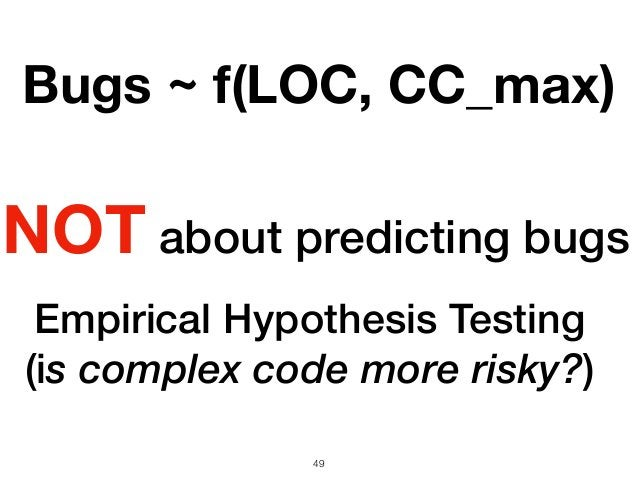 Empirical Hypothesis Testing (is complex code more risky?) 49 Bugs ~ f(LOC, CC_max) NOT about predicting bugs