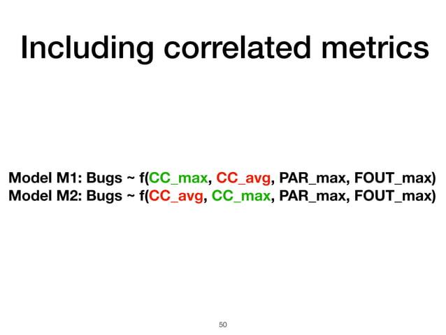 Including correlated metrics 50 Model M1: Bugs ~ f(CC_max, CC_avg, PAR_max, FOUT_max) Model M2: Bugs ~ f(CC_avg, CC_max, P...