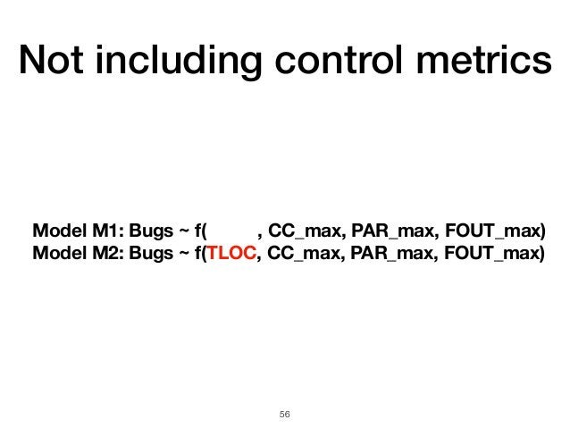 Not including control metrics 56 Model M1: Bugs ~ f( , CC_max, PAR_max, FOUT_max) Model M2: Bugs ~ f(TLOC, CC_max, PAR_max...