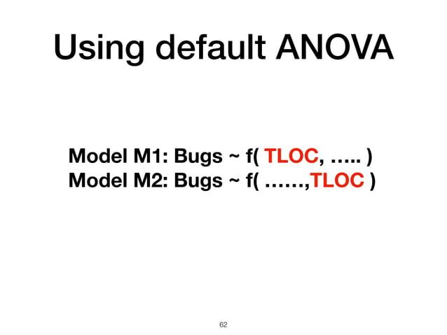 Using default ANOVA 62 Model M1: Bugs ~ f( TLOC, ….. ) Model M2: Bugs ~ f( ……,TLOC )