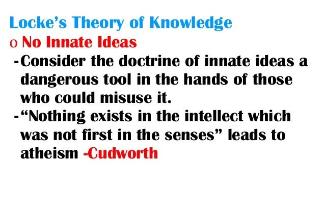 locke innate ideas 146 quotes from john locke: 'reading furnishes the mind only with materials of knowledge it is thinking that makes what we read ours', 'i have always thought the actions of men the best interpreters of their thoughts', and 'new opinions are always suspected, and usually opposed, without any other reason but because they are not common.