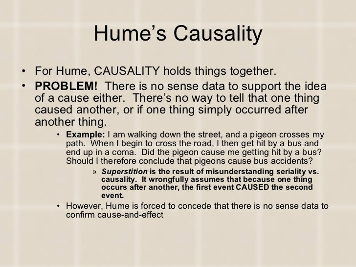 humes theory of cause and effect This natural attribution of cause and effect to the phenomenon is antecedent to all philosophical analysis and statement hume's epistemology and metaphysics, irrespective of whether they are true of false, symbolize the bankruptcy of the 18 th century reasonableness.
