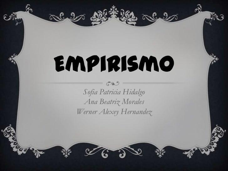 Empirismo  Sofia Patricia Hidalgo  Ana Beatriz Morales Werner Alexey Hernandez