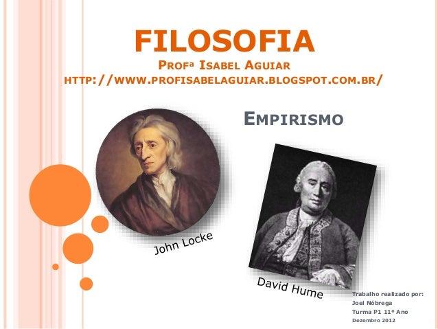 EMPIRISMO  Trabalho realizado por:  Joel Nóbrega  Turma P1 11º Ano  Dezembro 2012  FILOSOFIA  PROFª ISABEL AGUIAR  HTTP://...