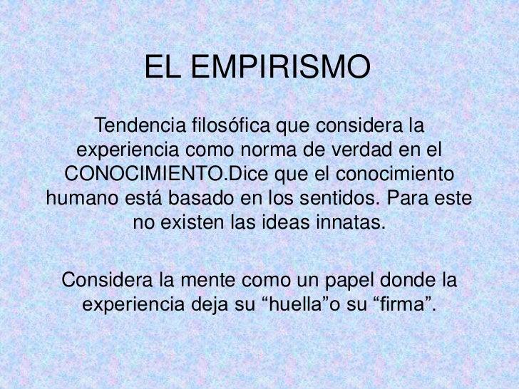 EL EMPIRISMO     Tendencia filosófica que considera la   experiencia como norma de verdad en el  CONOCIMIENTO.Dice que el ...