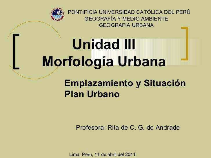 Unidad III Morfología Urbana PONTIFÍCIA UNIVERSIDAD CATÓLICA DEL PERÚ Profesora:  Rita de C. G. de Andrade GEOGRAFÍA Y MED...