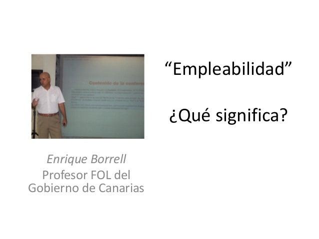 """""""Empleabilidad"""" ¿Qué significa? Enrique Borrell Profesor FOL del Gobierno de Canarias"""