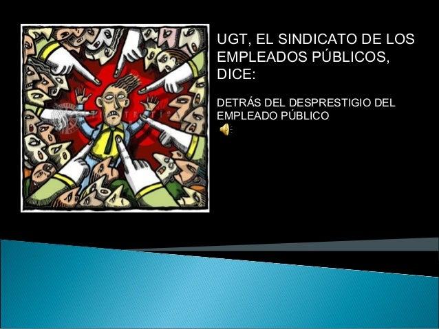 UGT, EL SINDICATO DE LOS EMPLEADOS PÚBLICOS, DICE: DETRÁS DEL DESPRESTIGIO DEL EMPLEADO PÚBLICO SE ESCONDE ALGO MÁS PELGRO...