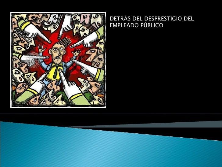 DETRÁS DEL DESPRESTIGIO DELEMPLEADO PÚBLICO SE ESCONDEALGO MÁS PELGROSO: