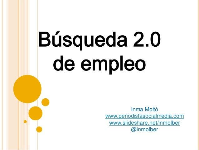Búsqueda 2.0 de empleo Inma Moltó www.periodistasocialmedia.com www.slideshare.net/inmolber @inmolber