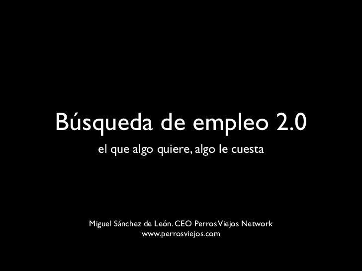 Búsqueda de empleo 2.0 <ul><li>al que algo quiere, algo le cuesta </li></ul>Miguel Sánchez de León. CEO Perros Viejos Netw...