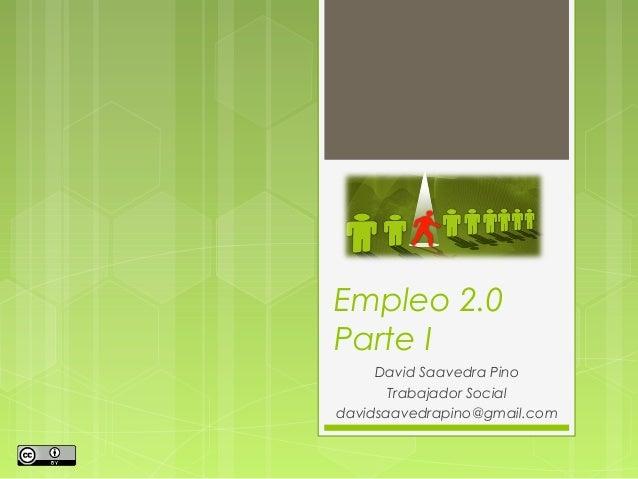 Empleo 2.0 Parte I David Saavedra Pino Trabajador Social davidsaavedrapino@gmail.com