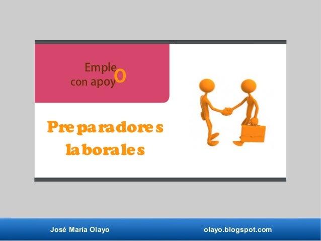 José María Olayo olayo.blogspot.com Emple con apoy Preparadores laborales O