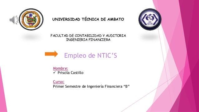 UNIVERSIDAD TÉCNICA DE AMBATO FACULTAD DE CONTABILIDAD Y AUDITORIA INGENIERIA FINANCIERA Empleo de NTIC'S Nombre:  Prisci...