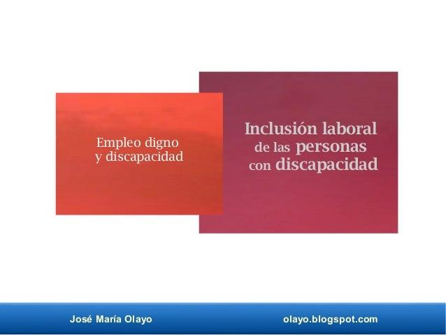 José María Olayo olayo.blogspot.com Inclusión laboral de las personas con discapacidad Empleo digno y discapacidad