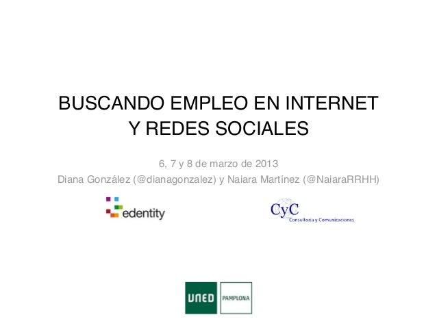 BUSCANDO EMPLEO EN INTERNET     Y REDES SOCIALES                   6, 7 y 8 de marzo de 2013Diana González (@dianagonzalez...