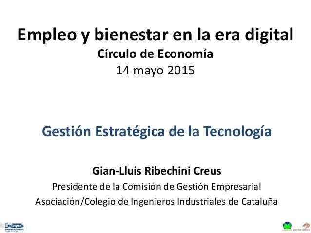 Empleo y bienestar en la era digital Círculo de Economía 14 mayo 2015 Gestión Estratégica de la Tecnología Gian-Lluís Ribe...