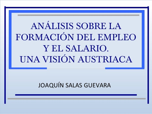 ANÁLISIS SOBRE LA FORMACIÓN DEL EMPLEO Y EL SALARIO. UNA VISIÓN AUSTRIACA JOAQUÍN SALAS GUEVARA