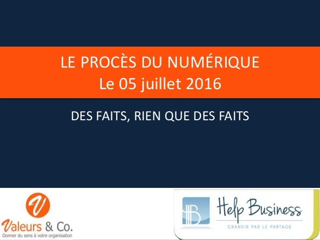 LE PROCÈS DU NUMÉRIQUE Le 05 juillet 2016 DES FAITS, RIEN QUE DES FAITS 1