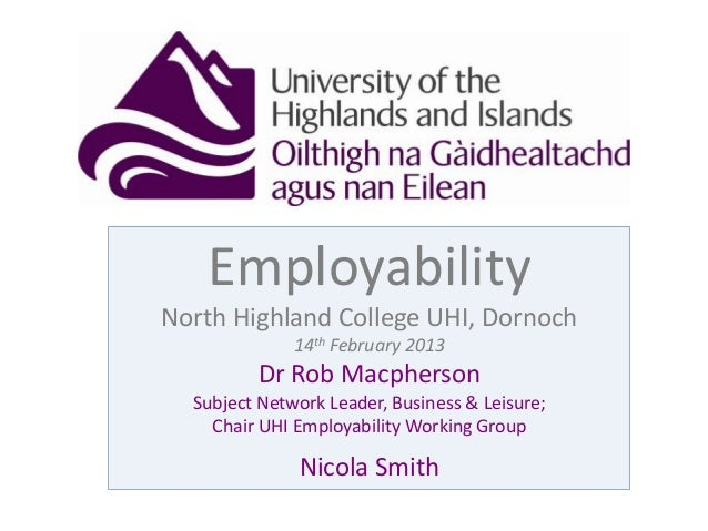 EmployabilityNorth Highland College UHI, Dornoch14th February 2013Dr Rob MacphersonSubject Network Leader, Business & Leis...