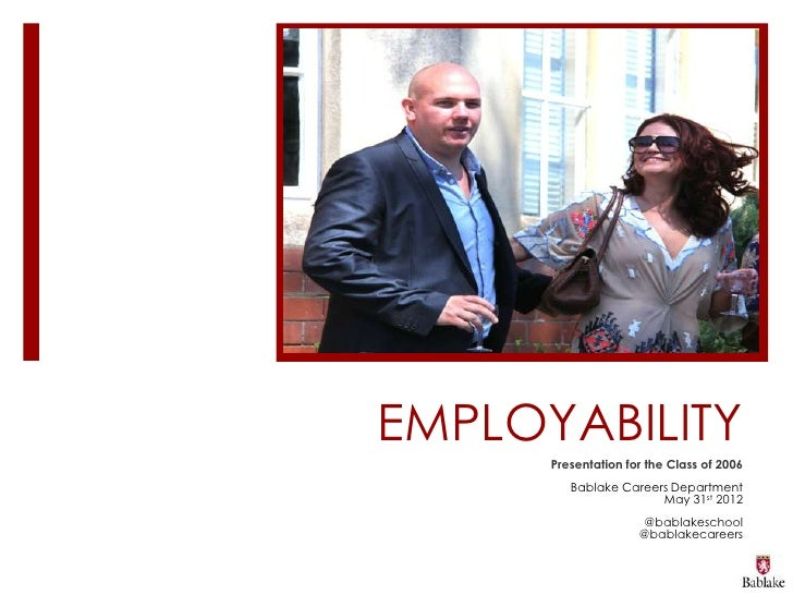 EMPLOYABILITY      Presentation for the Class of 2006         Bablake Careers Department                       May 31st 20...
