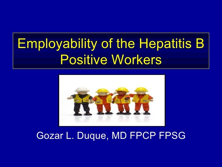 Employability of the Hepatitis B Positive Workers Gozar L. Duque, MD FPCP FPSG