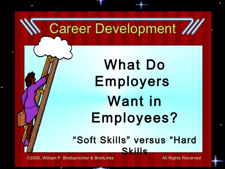 "Career Development What Do Employers  Want in Employees? "" Soft Skills"" versus ""Hard Skills By:  Mr. Breitsprecher"
