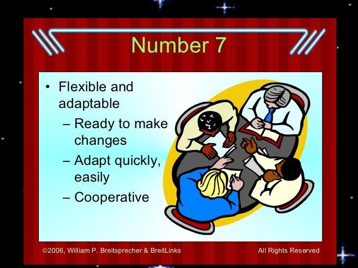 Number 7 <ul><li>Flexible and adaptable </li></ul><ul><ul><li>Ready to make changes </li></ul></ul><ul><ul><li>Adapt quick...