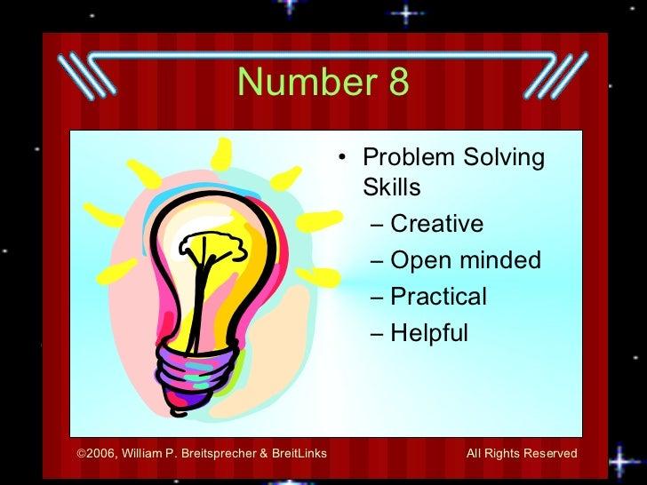 Number 8 <ul><li>Problem Solving Skills </li></ul><ul><ul><li>Creative </li></ul></ul><ul><ul><li>Open minded </li></ul></...