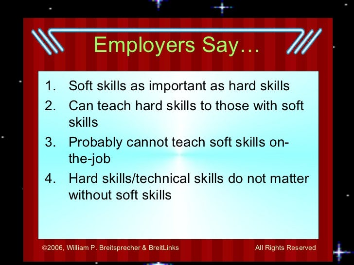Employers Say… <ul><li>Soft skills as important as hard skills </li></ul><ul><li>Can teach hard skills to those with soft ...