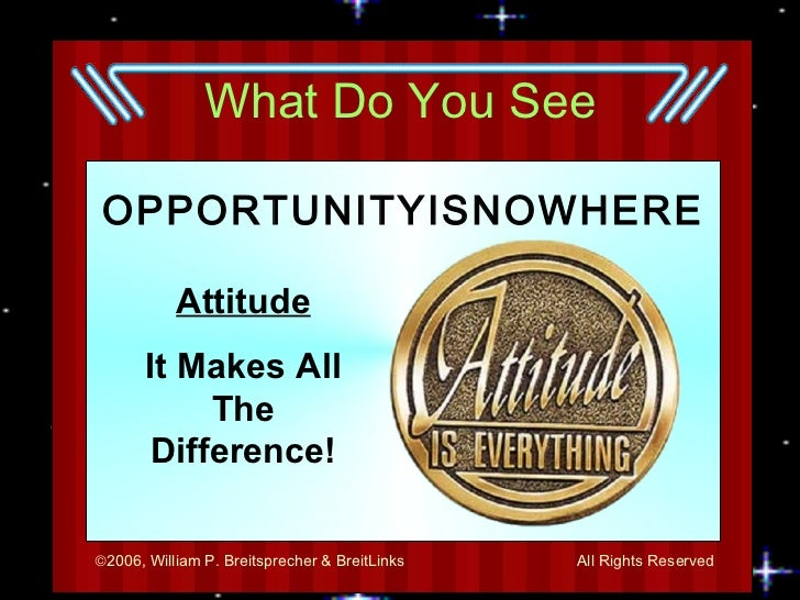What Do You See <ul><li>OPPORTUNITYISNOWHERE </li></ul>Attitude It Makes All The Difference!