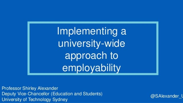 Implementing a university-wide approach to employability Professor Shirley Alexander Deputy Vice-Chancellor (Education and...