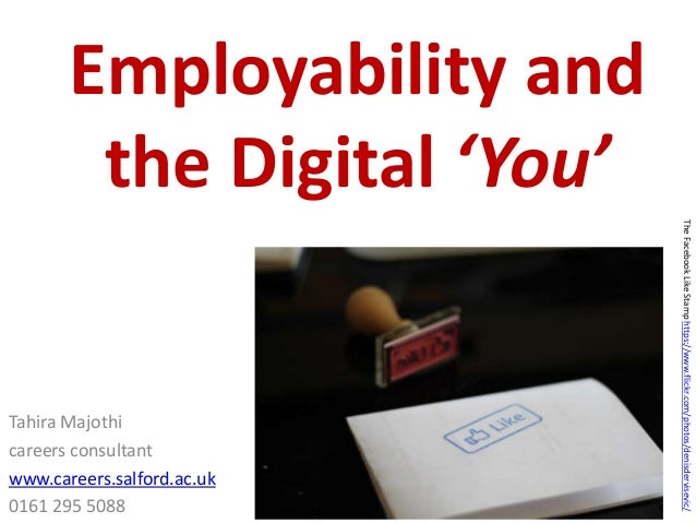 Employability and the Digital 'You' Tahira Majothi careers consultant www.careers.salford.ac.uk 0161 295 5088 TheFacebookL...