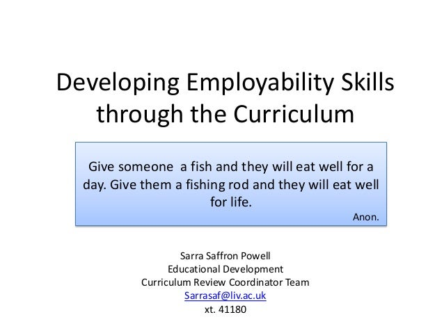 Developing Employability Skills   through the Curriculum   Give someone a fish and they will eat well for a  day. Give the...